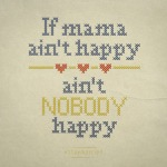 Message Monday: If Mama Ain't Happy, Can Anybody beHappy?